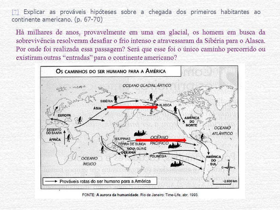 [7] Explicar as prováveis hipóteses sobre a chegada dos primeiros habitantes ao continente americano. (p. 67-70)